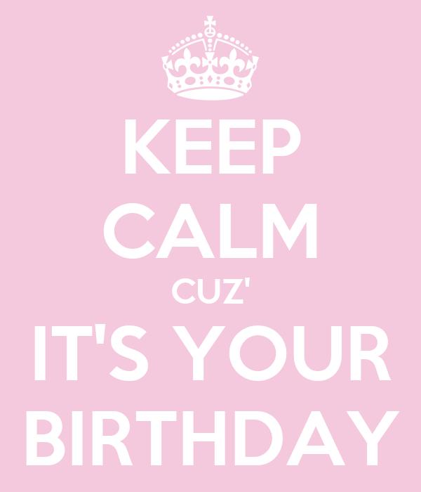 KEEP CALM CUZ' IT'S YOUR BIRTHDAY