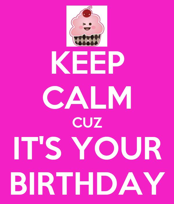 KEEP CALM CUZ IT'S YOUR BIRTHDAY