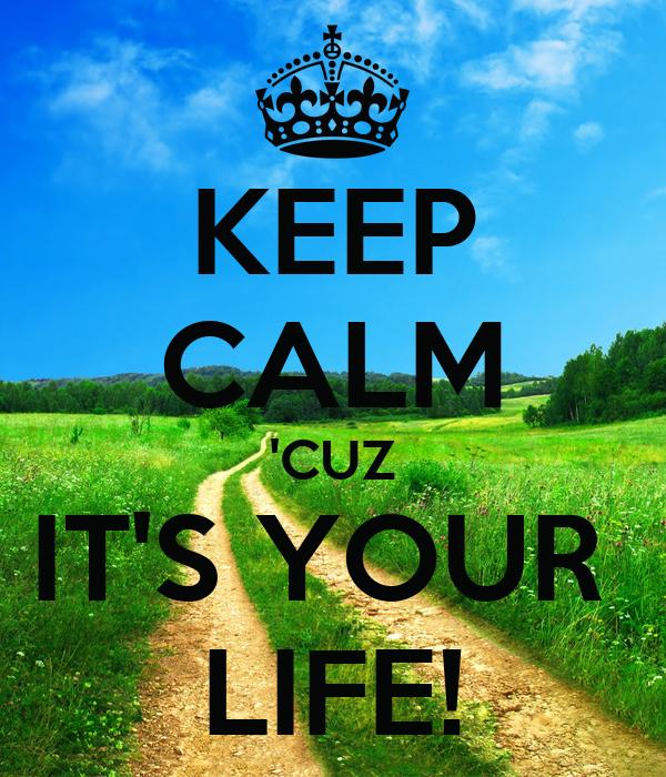 KEEP CALM 'CUZ IT'S YOUR  LIFE!