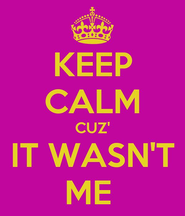 KEEP CALM CUZ' IT WASN'T ME