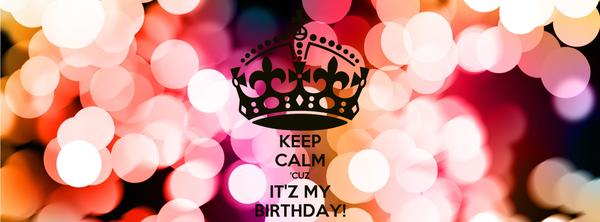 KEEP CALM 'CUZ IT'Z MY BIRTHDAY!