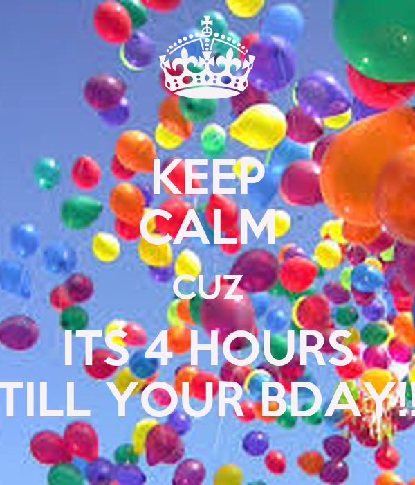 KEEP CALM CUZ ITS 4 HOURS TILL YOUR BDAY!!