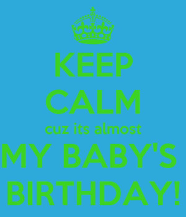 KEEP CALM cuz its almost MY BABY'S  BIRTHDAY!
