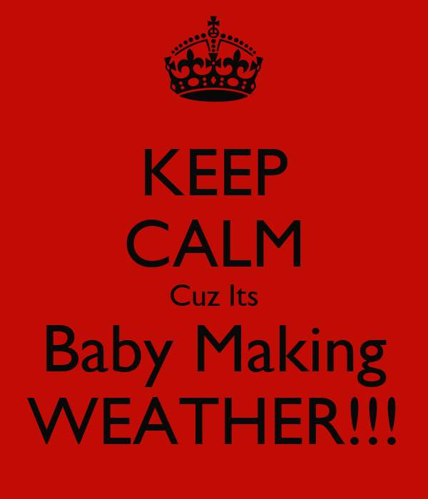 KEEP CALM Cuz Its Baby Making WEATHER!!!