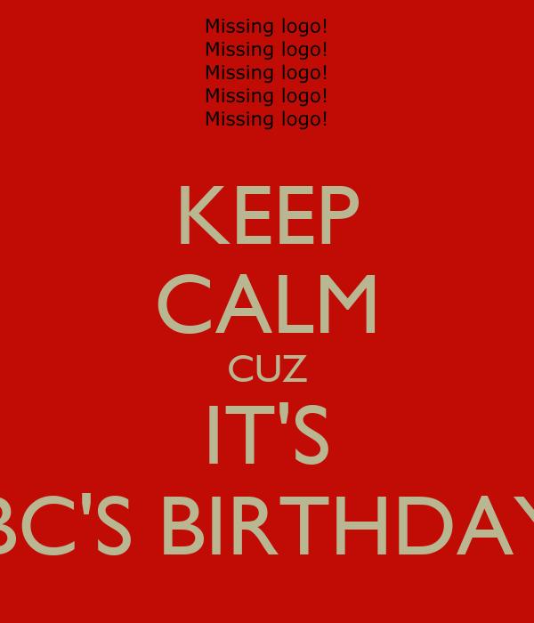 KEEP CALM CUZ IT'S BC'S BIRTHDAY