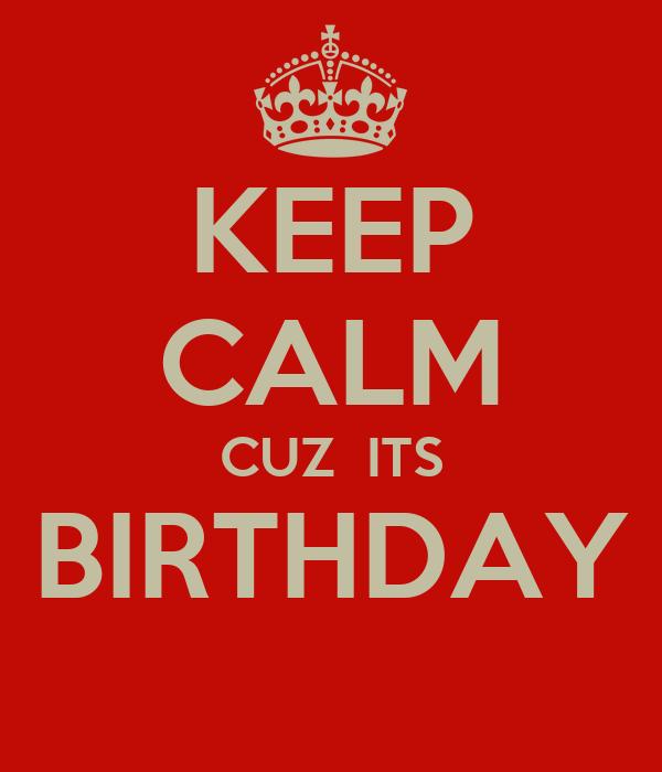 KEEP CALM CUZ  ITS BIRTHDAY