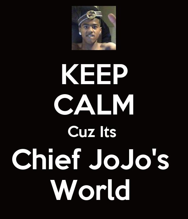 KEEP CALM Cuz Its  Chief JoJo's  World
