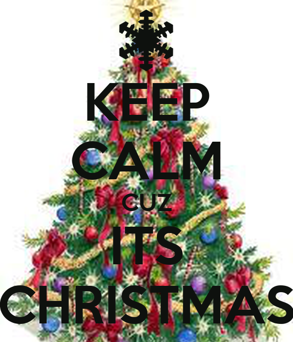 KEEP CALM CUZ ITS CHRISTMAS