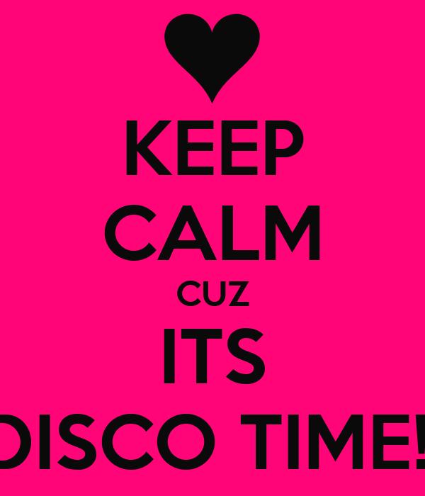 KEEP CALM CUZ ITS DISCO TIME!!