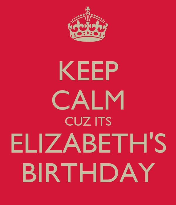 KEEP CALM CUZ ITS ELIZABETH'S BIRTHDAY