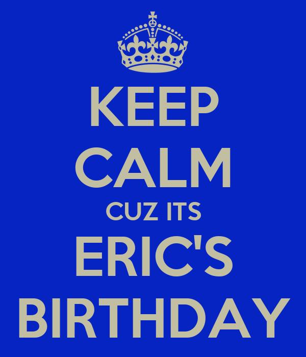 KEEP CALM CUZ ITS ERIC'S BIRTHDAY