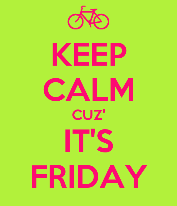 KEEP CALM CUZ' IT'S FRIDAY