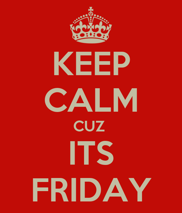 KEEP CALM CUZ  ITS FRIDAY