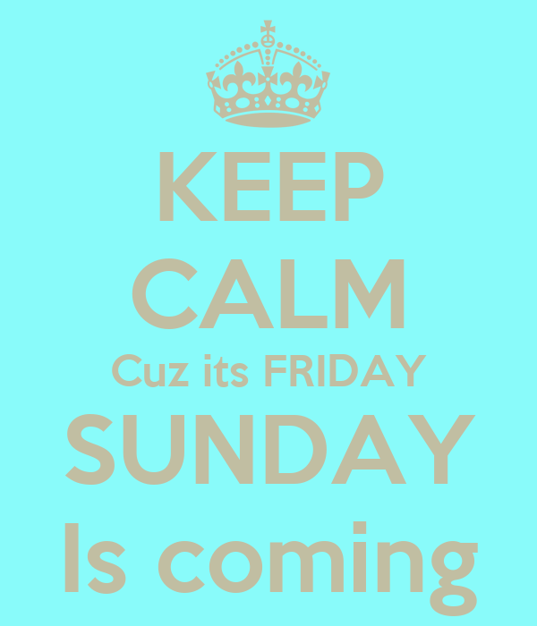 KEEP CALM Cuz its FRIDAY SUNDAY Is coming