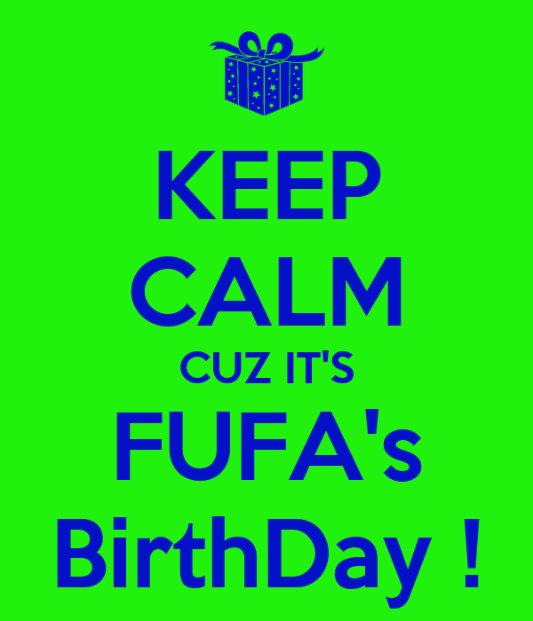 KEEP CALM CUZ IT'S FUFA's BirthDay !
