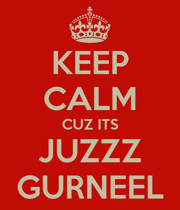 KEEP CALM CUZ ITS JUZZZ GURNEEL