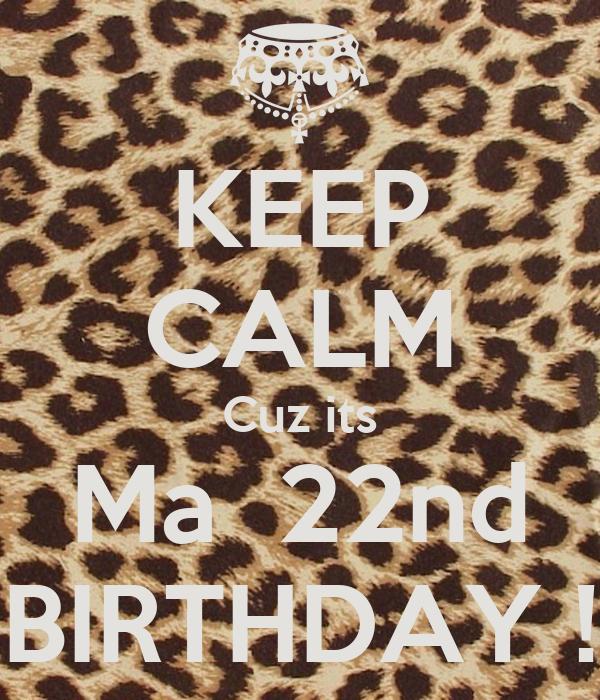 KEEP CALM Cuz its Ma  22nd BIRTHDAY !