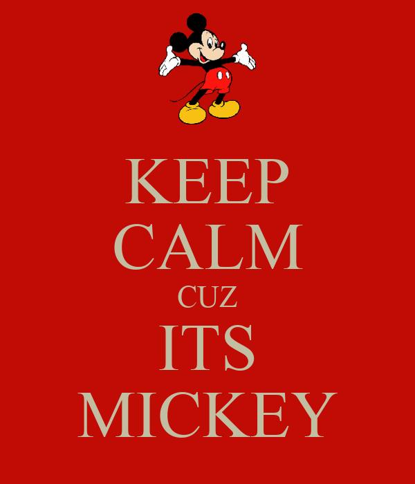 KEEP CALM CUZ ITS MICKEY