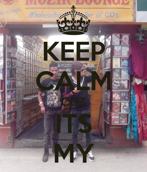 KEEP CALM CUZ ITS MY