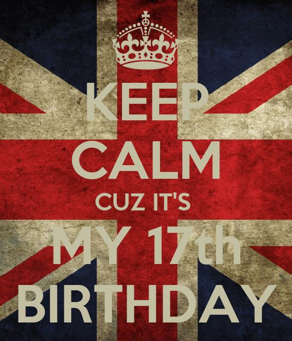 KEEP CALM CUZ IT'S  MY 17th BIRTHDAY