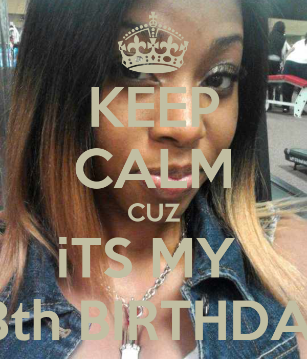 KEEP CALM CUZ iTS MY  18th BIRTHDAY