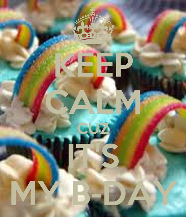 KEEP CALM CUZ IT'S MY B-DAY