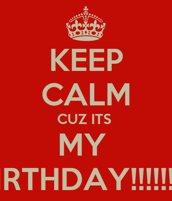 KEEP CALM CUZ ITS  MY  BIRTHDAY!!!!!!!!!