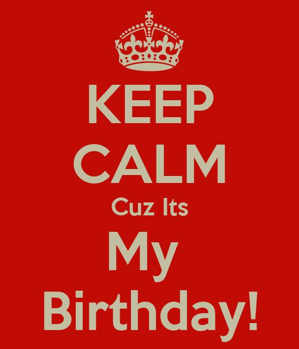 KEEP CALM Cuz Its My  Birthday!