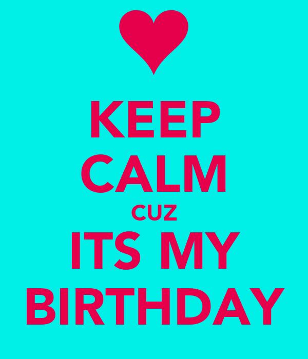 KEEP CALM CUZ ITS MY BIRTHDAY