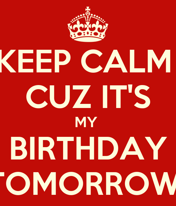 KEEP CALM  CUZ IT'S MY  BIRTHDAY TOMORROW