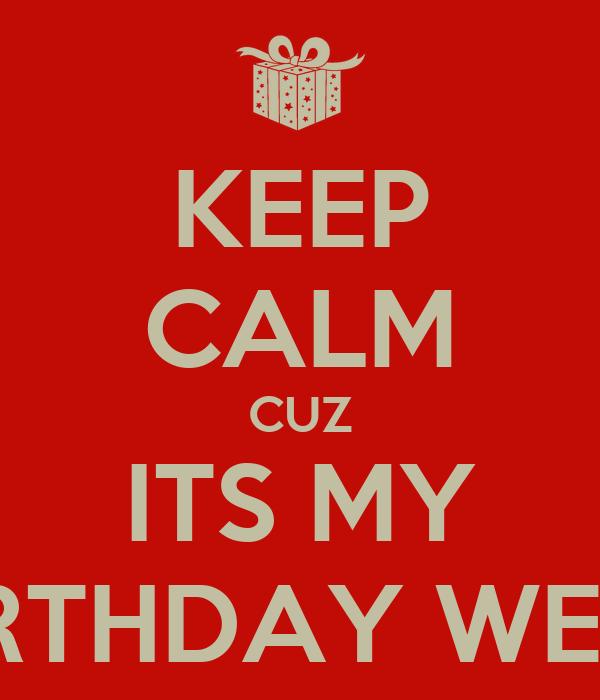 KEEP CALM CUZ ITS MY BIRTHDAY WEEK