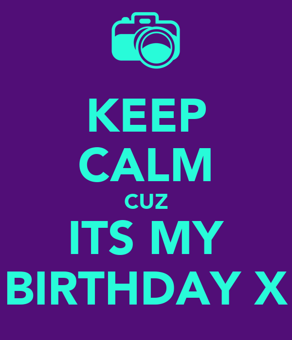KEEP CALM CUZ ITS MY BIRTHDAY X