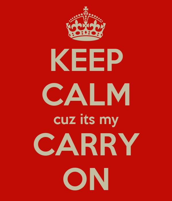 KEEP CALM cuz its my CARRY ON