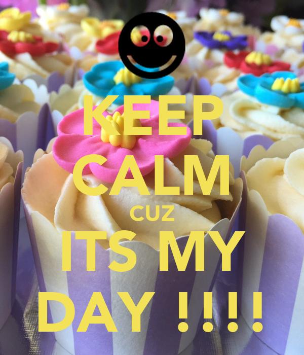 KEEP CALM CUZ ITS MY DAY !!!!