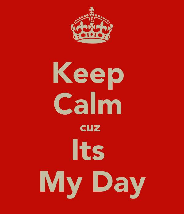 Keep  Calm  cuz  Its  My Day