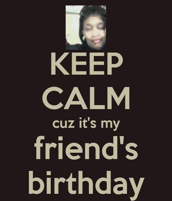 KEEP CALM cuz it's my friend's birthday