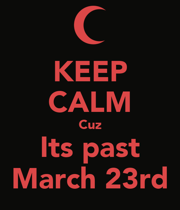 KEEP CALM Cuz Its past March 23rd