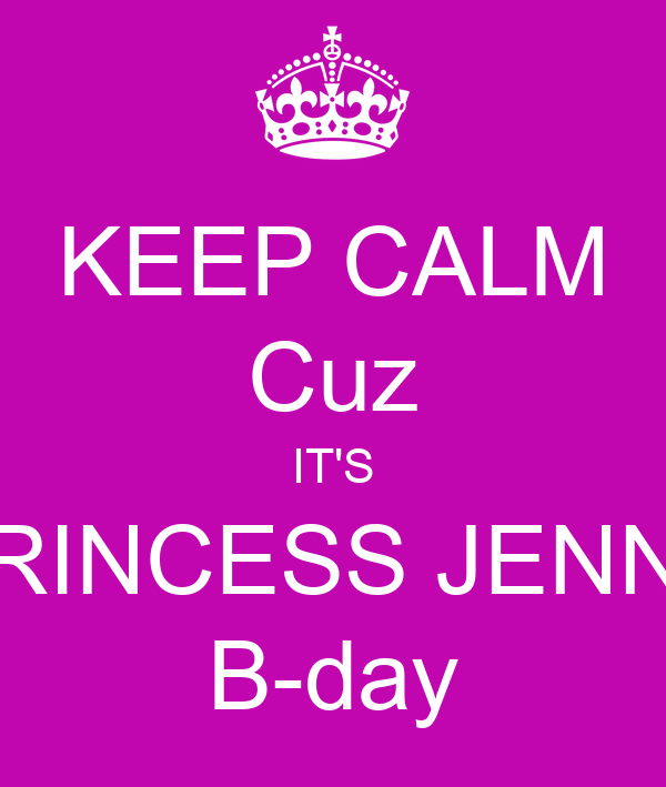 KEEP CALM Cuz IT'S PRINCESS JENNY B-day