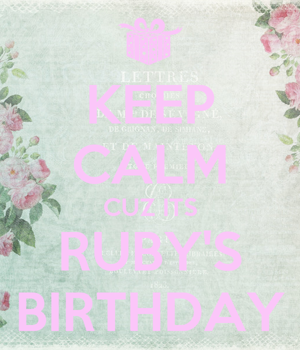 KEEP CALM CUZ ITS RUBY'S BIRTHDAY