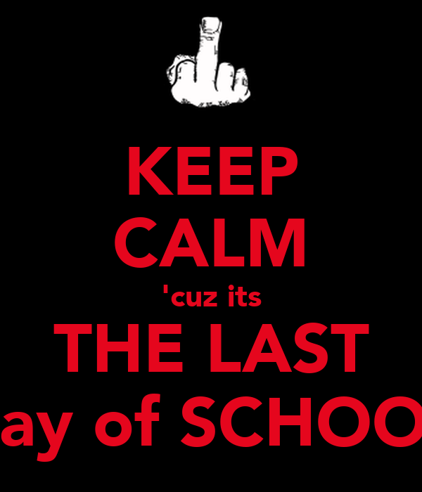 KEEP CALM 'cuz its THE LAST day of SCHOOL
