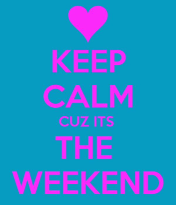 KEEP CALM CUZ ITS  THE  WEEKEND