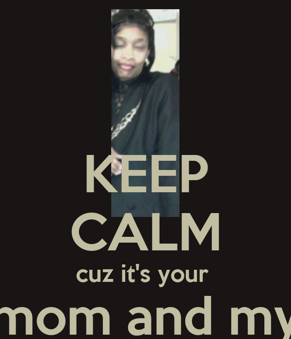 KEEP CALM cuz it's your  mom and my friend birthday