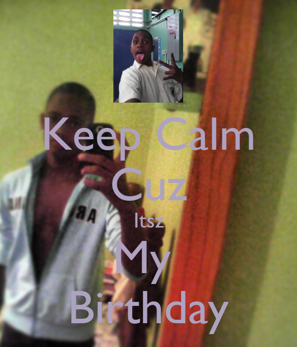 Keep Calm Cuz Itsz My  Birthday