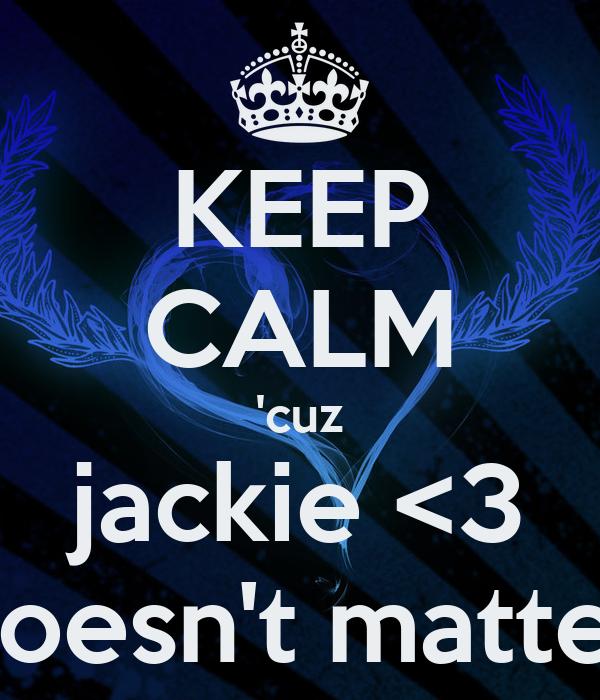 KEEP CALM 'cuz jackie <3 doesn't matter
