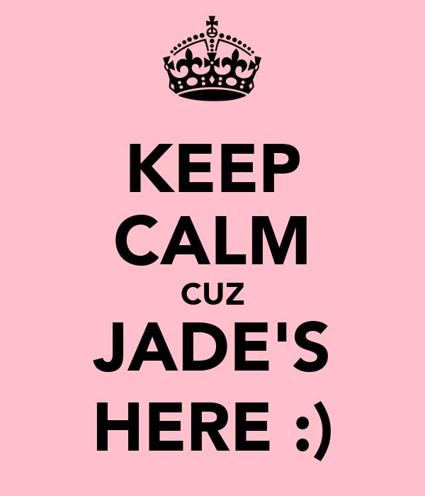 KEEP CALM CUZ JADE'S HERE :)