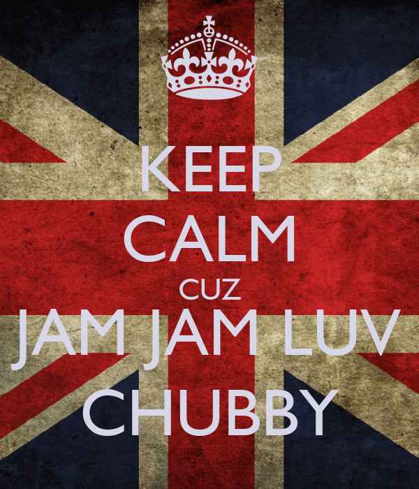 KEEP CALM CUZ JAM JAM LUV CHUBBY
