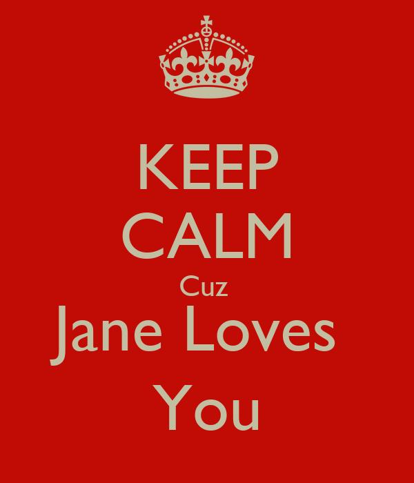 KEEP CALM Cuz  Jane Loves   You