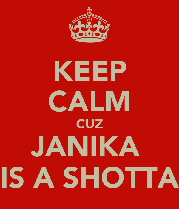 KEEP CALM CUZ JANIKA  IS A SHOTTA