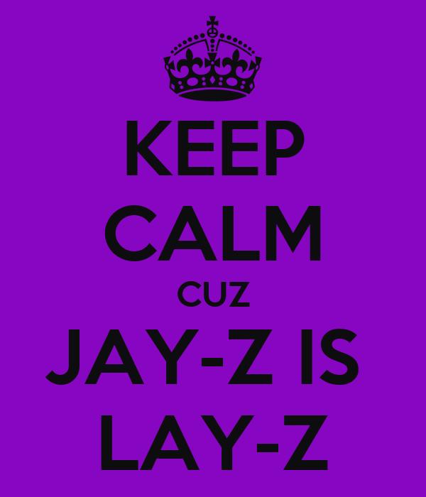 KEEP CALM CUZ JAY-Z IS  LAY-Z