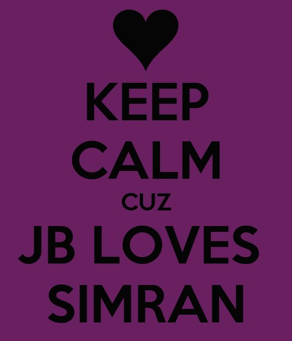 KEEP CALM CUZ JB LOVES  SIMRAN
